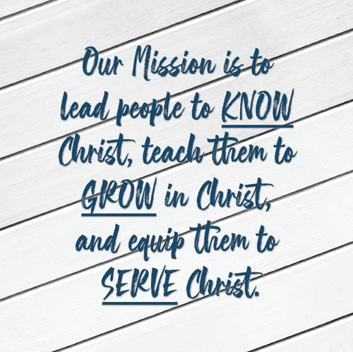 Our Mission is to lead people to KNOW Christ, teach them to GROW in Christ, and equip them to SERVE Christ.