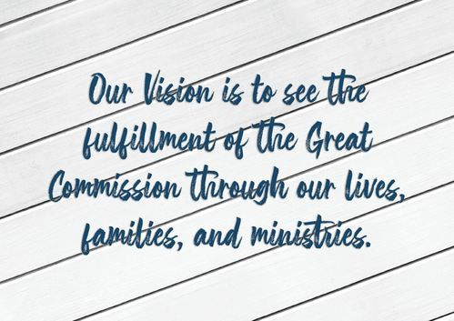 Our Vision is to see the fulfillment of the Great Commission through our lives, families, and ministries.