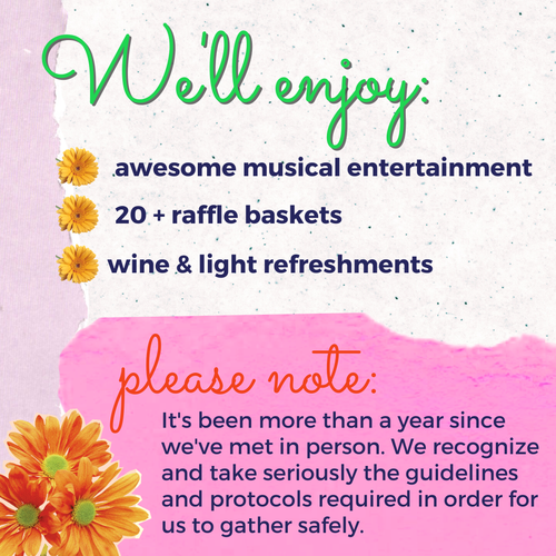 We'll enjoy: awesome musical entertainment, 20+ raffle baskets, wine & light refreshments. Please note: It's been more than a year since we've met in person. We recognize and take seriously the guidelines and protocols required in order for us to gather safely.