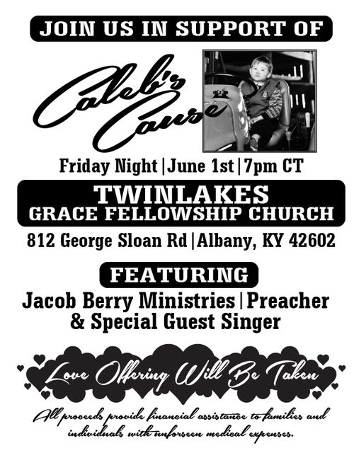 A flyer that says: Join us in support of Caleb's Cause Friday Night June 1st at 7 pm CT. Twinlakes Grace Fellowship Church. 812 George Sloan Rd Albany, KY 42602. featuring Jacob Berry Ministries, preacher and special guest singer. Love Offering will be taken and all proceeds provide financial assistance to families and individuals with unforeseen medical expenses.
